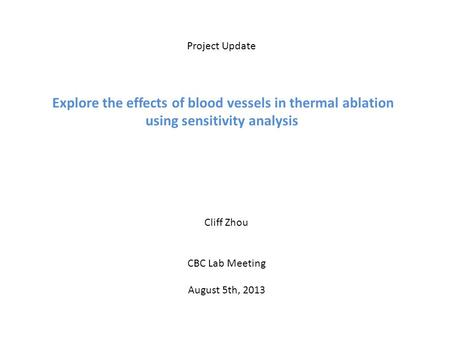 Project Update Explore the effects of blood vessels in thermal ablation using sensitivity analysis Cliff Zhou CBC Lab Meeting August 5th, 2013.