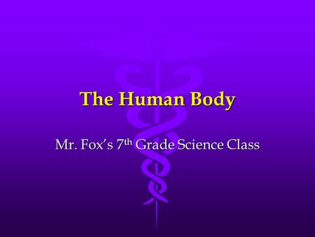 The Human Body Mr. Fox's 7 th Grade Science Class.