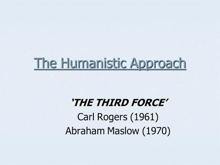 The Humanistic Approach 'THE THIRD FORCE' Carl Rogers (1961) Abraham Maslow (1970)