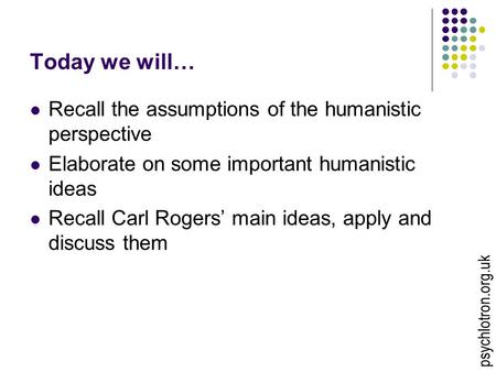 Today we will… Recall the assumptions of the humanistic perspective Elaborate on some important humanistic ideas Recall Carl Rogers' main ideas, apply.