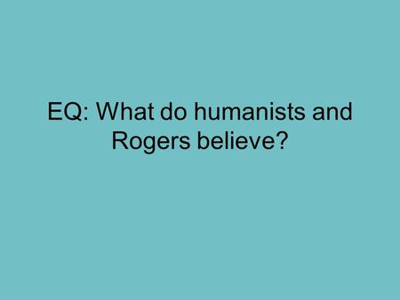 EQ: What do humanists and Rogers believe?. Bell Ringer Do you believe that people can change their personalities? Can people become better throughout.