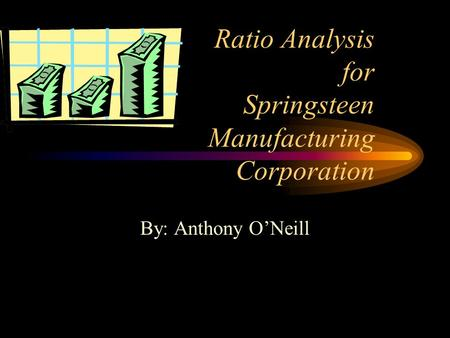 Ratio Analysis for Springsteen Manufacturing Corporation By: Anthony O'Neill.
