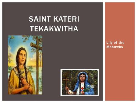 Lily of the Mohawks SAINT KATERI TEKAKWITHA.  First Native American Saint in the United States of America and Canada  She was born in 1656 of an Algonquin.