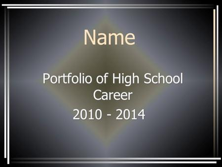 Name Portfolio of High School Career 2010 - 2014 Portfolio of High School Career 2010 - 2014.
