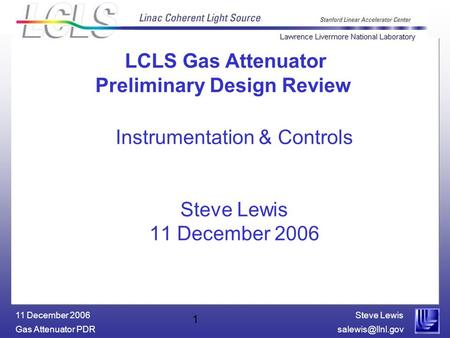 Steve Lewis Gas Attenuator 11 December 2006 1 Instrumentation & Controls Steve Lewis 11 December 2006 LCLS Gas Attenuator Preliminary.