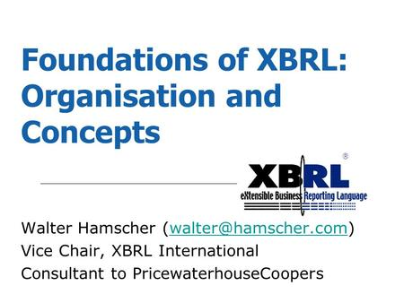 ® Foundations of XBRL: Organisation and Concepts Walter Hamscher Vice Chair, XBRL International Consultant to.