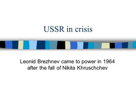 USSR in crisis Leonid Brezhnev came to power in 1964 after the fall of Nikita Khruschchev.
