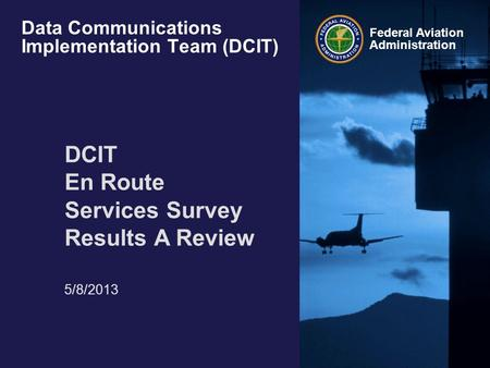 Federal Aviation Administration Data Communications Implementation Team (DCIT) DCIT En Route Services Survey Results A Review 5/8/2013.