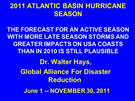 2011 ATLANTIC BASIN HURRICANE SEASON THE FORECAST FOR AN ACTIVE SEASON WITH MORE LATE SEASON STORMS AND GREATER IMPACTS ON USA COASTS THAN IN 2010 IS STILL.