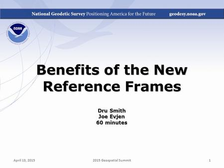 Benefits of the New Reference Frames Dru Smith Joe Evjen 60 minutes April 13, 20152015 Geospatial Summit1.