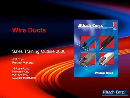 Sales Training Outline 2006 Jeff Roye Product Manager Wire Ducts 35 Royal Road Flemington, NJ 908-806-9400 www.altechcorp.com.