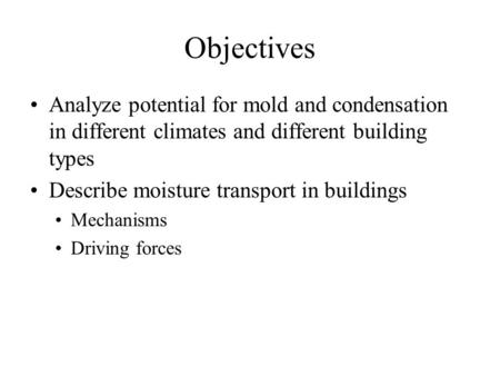 Objectives Analyze potential for mold and condensation in different climates and different building types Describe moisture transport in buildings Mechanisms.