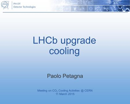 LHCb upgrade cooling Paolo Petagna Meeting on CO 2 Cooling CERN 11 March 2015.
