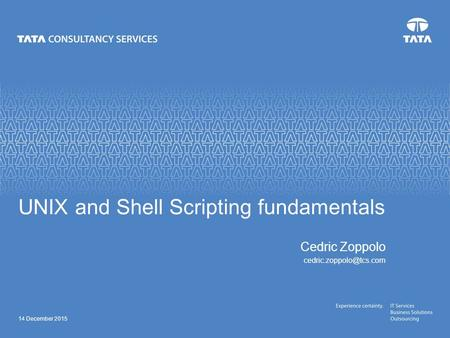 14 December 2015 UNIX and <strong>Shell</strong> <strong>Scripting</strong> fundamentals Cedric Zoppolo