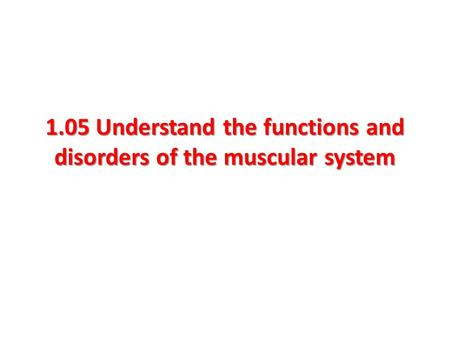 1.05 Understand the functions and disorders of the muscular system.