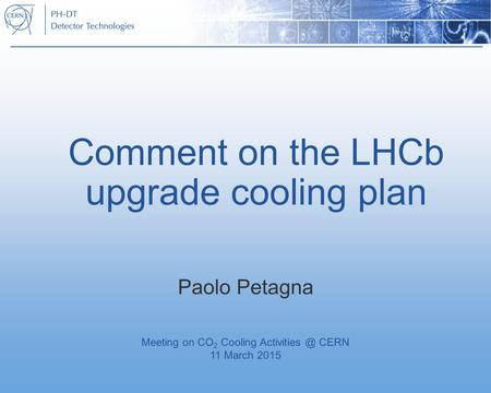 Comment on the LHCb upgrade cooling plan Paolo Petagna Meeting on CO 2 Cooling CERN 11 March 2015.