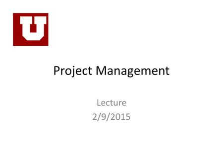"Project Management Lecture 2/9/2015. Fundamental ""Rules"" of Project Engineering 1.While there is never enough time to do it right, there is always enough."