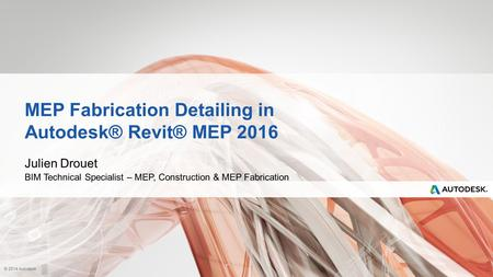 © 2014 Autodesk MEP Fabrication Detailing in Autodesk® Revit® MEP 2016 Julien Drouet BIM Technical Specialist – MEP, Construction & MEP Fabrication.
