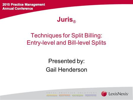 2010 Practice Management Annual Conference Techniques for Split Billing: Entry-level and Bill-level Splits Presented by: Gail Henderson Juris ®