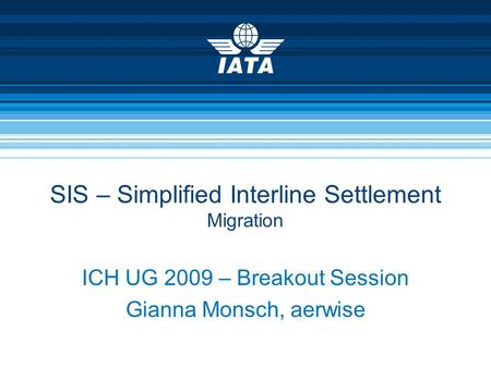 SIS – Simplified Interline Settlement Migration ICH UG 2009 – Breakout Session Gianna Monsch, aerwise.