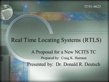 Real Time Locating Systems (RTLS) A Proposal for a New NCITS TC Prepared by: Craig K. Harmon Presented by: Dr. Donald R. Deutsch IT/01-0623.