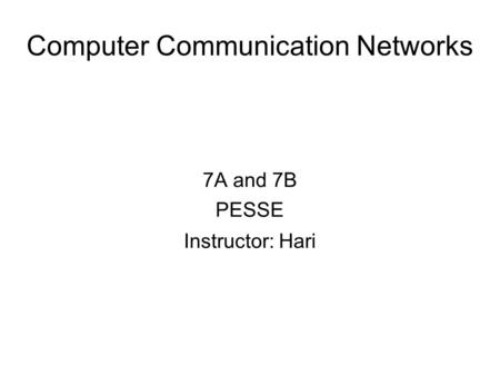 Computer Communication Networks 7A and 7B PESSE Instructor: Hari.