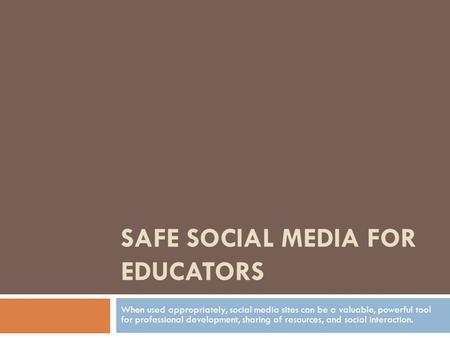 SAFE SOCIAL MEDIA FOR EDUCATORS When used appropriately, social media sites can be a valuable, powerful tool for professional development, sharing of resources,