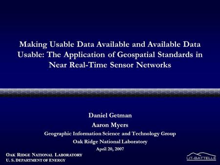 O AK R IDGE N ATIONAL L ABORATORY U. S. D EPARTMENT OF E NERGY Making Usable Data Available and Available Data Usable: The Application of Geospatial Standards.