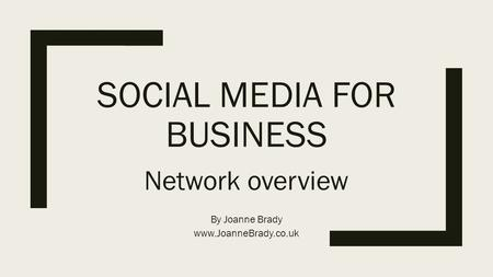 SOCIAL MEDIA FOR BUSINESS Network overview By Joanne Brady www.JoanneBrady.co.uk.