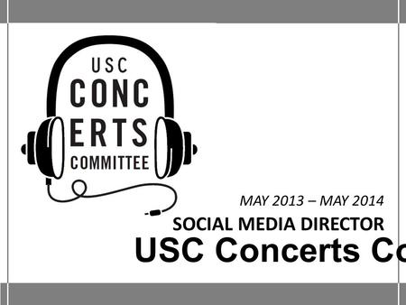 SOCIAL MEDIA DIRECTOR MAY 2013 – MAY 2014 USC Concerts Committee.