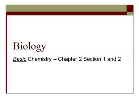 Biology Basic Chemistry – Chapter 2 Section 1 and 2.
