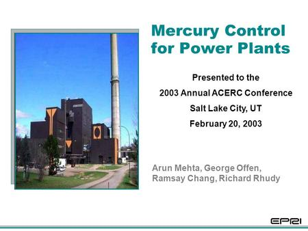 Mercury Control for Power Plants Arun Mehta, George Offen, Ramsay Chang, Richard Rhudy Presented to the 2003 Annual ACERC Conference Salt Lake City, UT.
