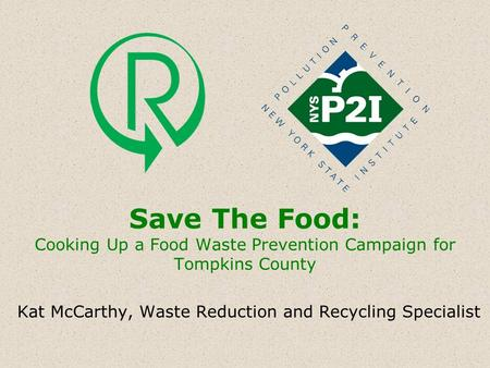 Save The Food: Cooking Up a Food Waste Prevention Campaign for Tompkins County Kat McCarthy, Waste Reduction and Recycling Specialist.