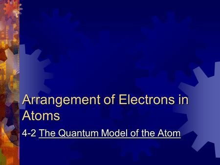 Arrangement of Electrons in Atoms 4-2 The Quantum Model of the Atom.