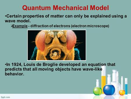 Quantum Mechanical Model Certain properties of matter can only be explained using a wave model.  Example - diffraction of electrons (electron microscope)