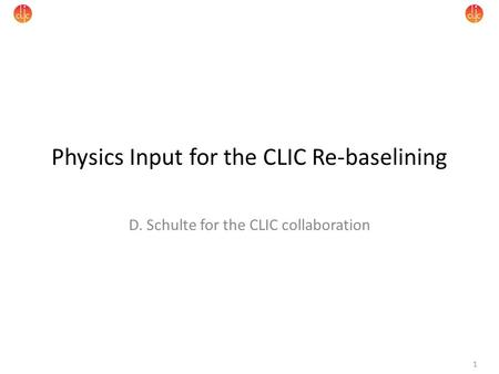 1 Physics Input for the CLIC Re-baselining D. Schulte for the CLIC collaboration.