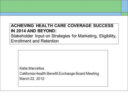 ACHIEVING HEALTH CARE COVERAGE SUCCESS IN 2014 AND BEYOND: Stakeholder Input on Strategies for Marketing, Eligibility, Enrollment and Retention Katie Marcellus.