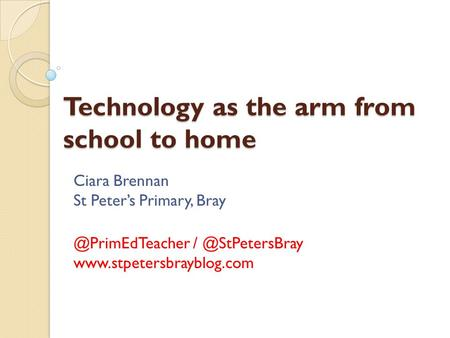 Technology as the arm from school to home Ciara Brennan St Peter's Primary,
