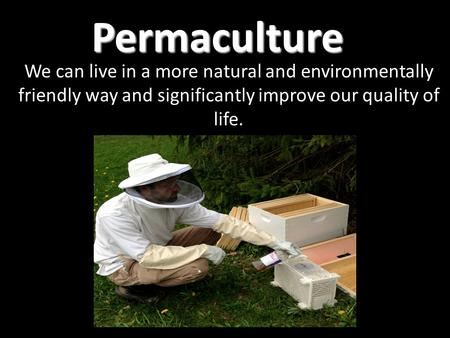 Permaculture We can live in a more natural and environmentally friendly way and significantly improve our quality of life.