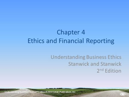 Understanding Business Ethics 2 nd Edition © 2014 SAGE Publications, Inc. Chapter 4 Ethics and Financial Reporting Understanding Business Ethics Stanwick.