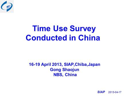 SIAP 2013-04-17 Time Use Survey Conducted in China 16-19 April 2013, SIAP,Chiba,Japan Gong Shaojun NBS, China.