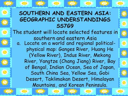 1 SOUTHERN AND EASTERN ASIA: GEOGRAPHIC UNDERSTANDINGS SS7G9 The student will locate selected features <strong>in</strong> southern and eastern Asia a.Locate on a world.