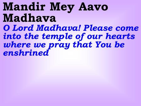 Mandir Mey Aavo Madhava O Lord Madhava! Please come into the temple of our hearts where we pray that You be enshrined.