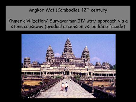 Angkor Wat (Cambodia), 12 th century Khmer civilization/ Suryavarman II/ wat/ approach via a stone causeway (gradual ascension vs. building facade)