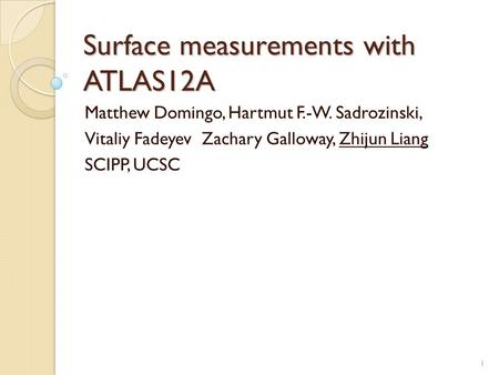 Surface measurements with ATLAS12A Matthew Domingo, Hartmut F.-W. Sadrozinski, Vitaliy Fadeyev Zachary Galloway, Zhijun Liang SCIPP, UCSC 1.