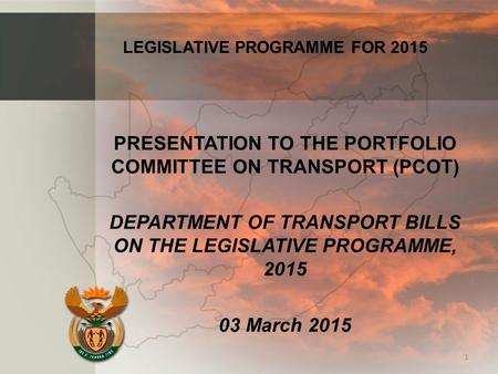 PRESENTATION TO THE PORTFOLIO COMMITTEE ON TRANSPORT (PCOT) DEPARTMENT OF TRANSPORT BILLS ON THE LEGISLATIVE PROGRAMME, 2015 03 March 2015 1 LEGISLATIVE.