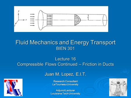 Fluid Mechanics and Energy Transport BIEN 301 Lecture 16 Compressible Flows Continued – Friction in Ducts Juan M. Lopez, E.I.T. Research Consultant LeTourneau.