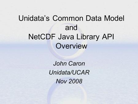 Unidata's Common Data Model and NetCDF Java Library API Overview John Caron Unidata/UCAR Nov 2008.