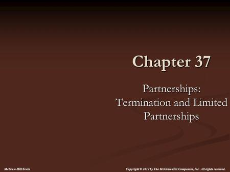 Chapter 37 Partnerships: Termination and Limited Partnerships Copyright © 2012 by The McGraw-Hill Companies, Inc. All rights reserved. McGraw-Hill/Irwin.
