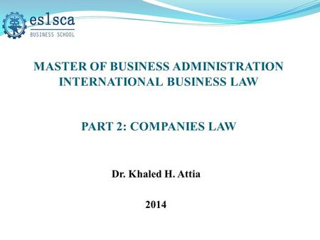 MASTER OF BUSINESS ADMINISTRATION INTERNATIONAL BUSINESS LAW PART 2: COMPANIES LAW Dr. Khaled H. Attia 2014.